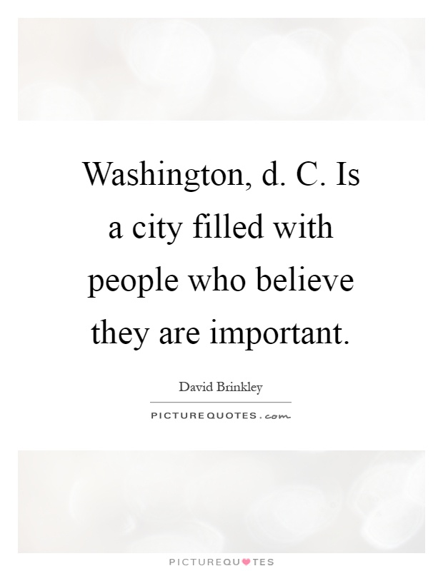 Washington, d. C. Is a city filled with people who believe they are important Picture Quote #1