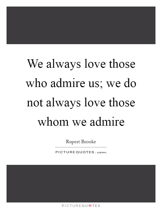We always love those who admire us; we do not always love those whom we admire Picture Quote #1