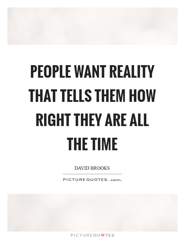 People want reality that tells them how right they are all the time Picture Quote #1