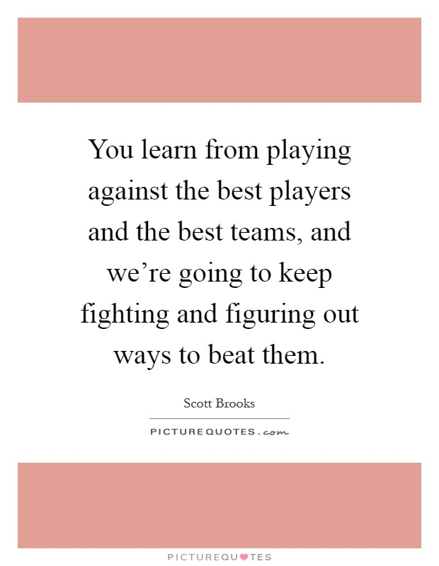 You learn from playing against the best players and the best teams, and we're going to keep fighting and figuring out ways to beat them Picture Quote #1
