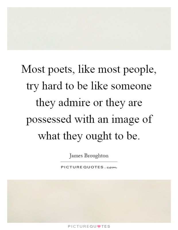 Most poets, like most people, try hard to be like someone they admire or they are possessed with an image of what they ought to be Picture Quote #1