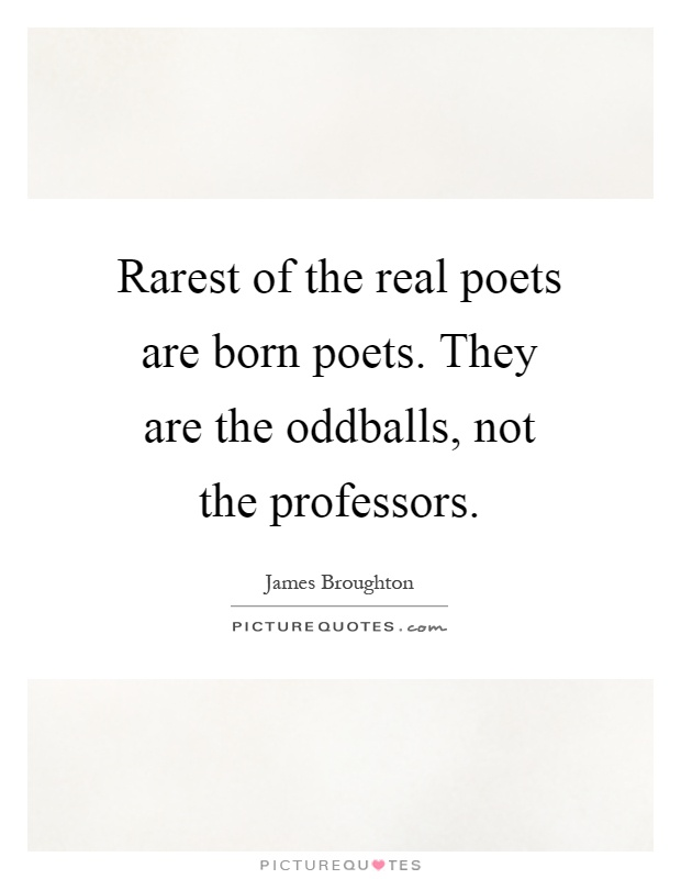 Rarest of the real poets are born poets. They are the oddballs, not the professors Picture Quote #1