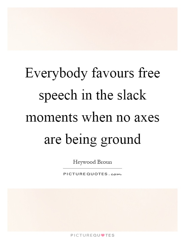 Everybody favours free speech in the slack moments when no axes are being ground Picture Quote #1