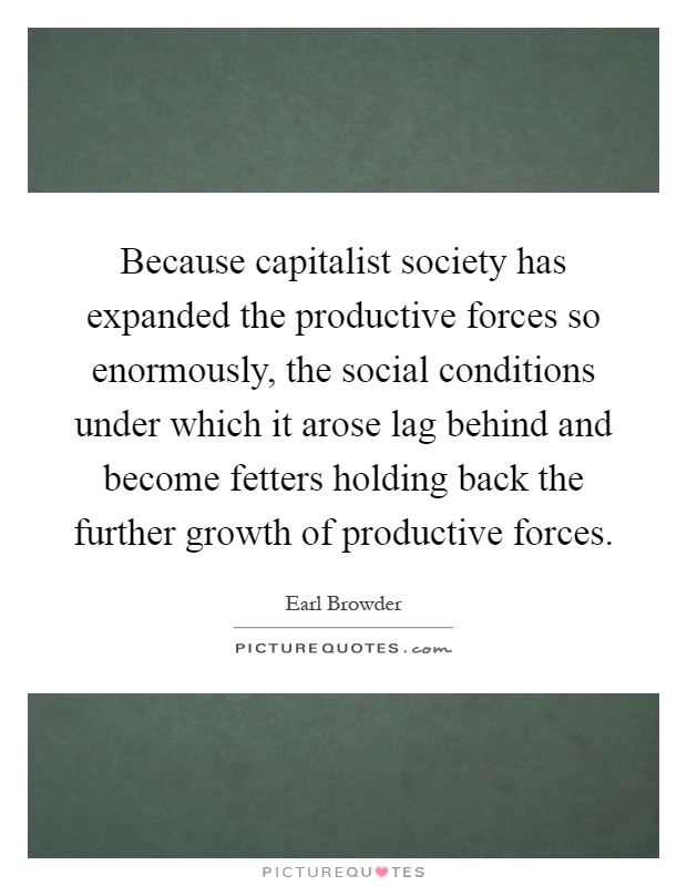 Because capitalist society has expanded the productive forces so enormously, the social conditions under which it arose lag behind and become fetters holding back the further growth of productive forces Picture Quote #1