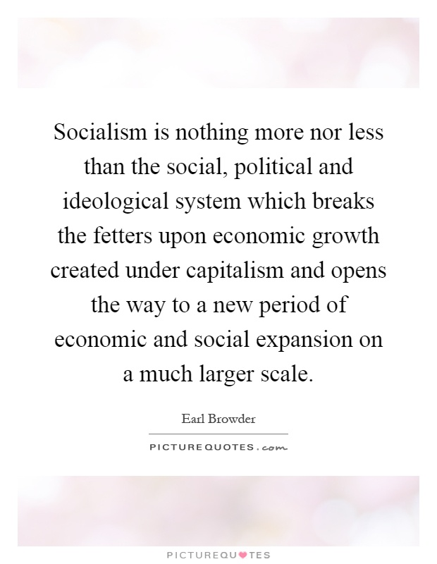 Socialism is nothing more nor less than the social, political and ideological system which breaks the fetters upon economic growth created under capitalism and opens the way to a new period of economic and social expansion on a much larger scale Picture Quote #1