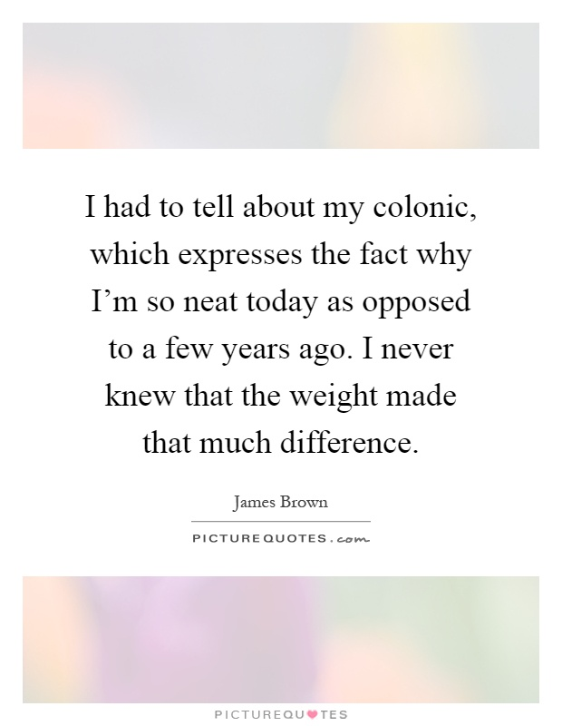 I had to tell about my colonic, which expresses the fact why I'm so neat today as opposed to a few years ago. I never knew that the weight made that much difference Picture Quote #1