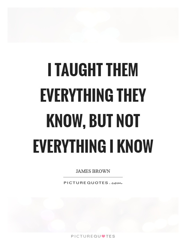 I taught them everything they know, but not everything I know Picture Quote #1