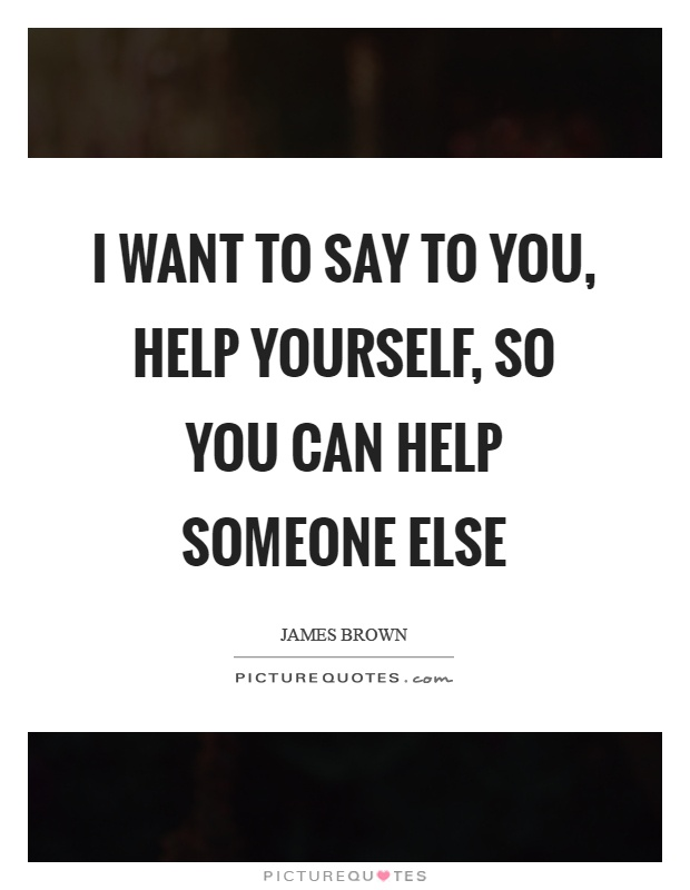 I want to say to you, help yourself, so you can help someone else Picture Quote #1