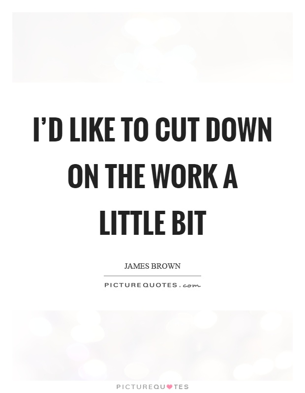 I'd like to cut down on the work a little bit Picture Quote #1