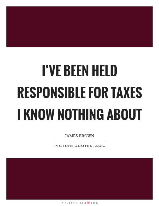 I've been held responsible for taxes I know nothing about Picture Quote #1
