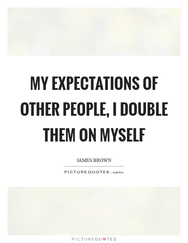 My expectations of other people, I double them on myself Picture Quote #1