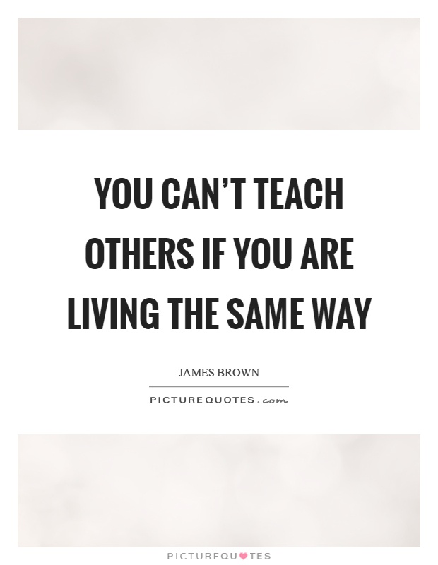 You can't teach others if you are living the same way Picture Quote #1