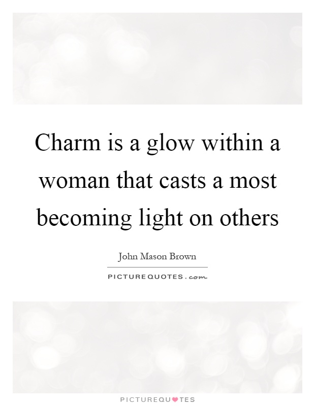 Charm is a glow within a woman that casts a most becoming light on others Picture Quote #1
