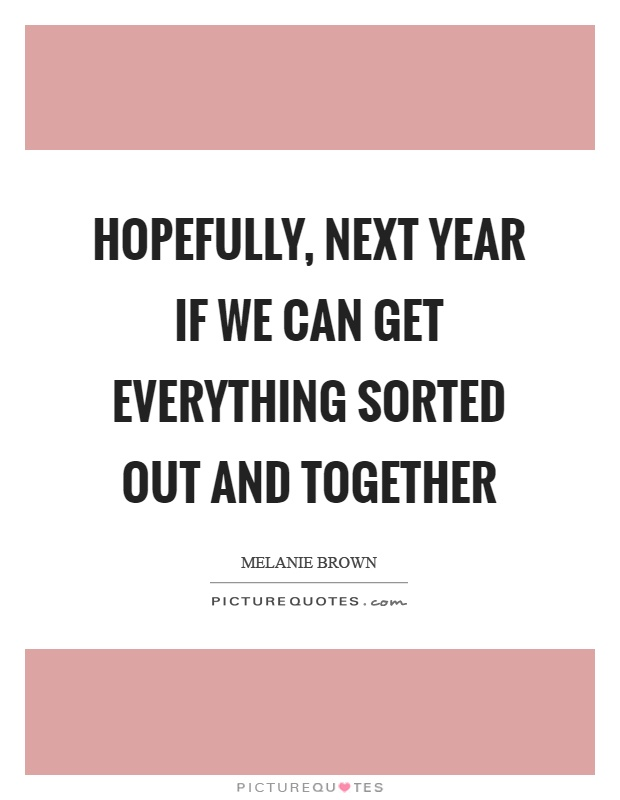 Hopefully, next year if we can get everything sorted out and together Picture Quote #1