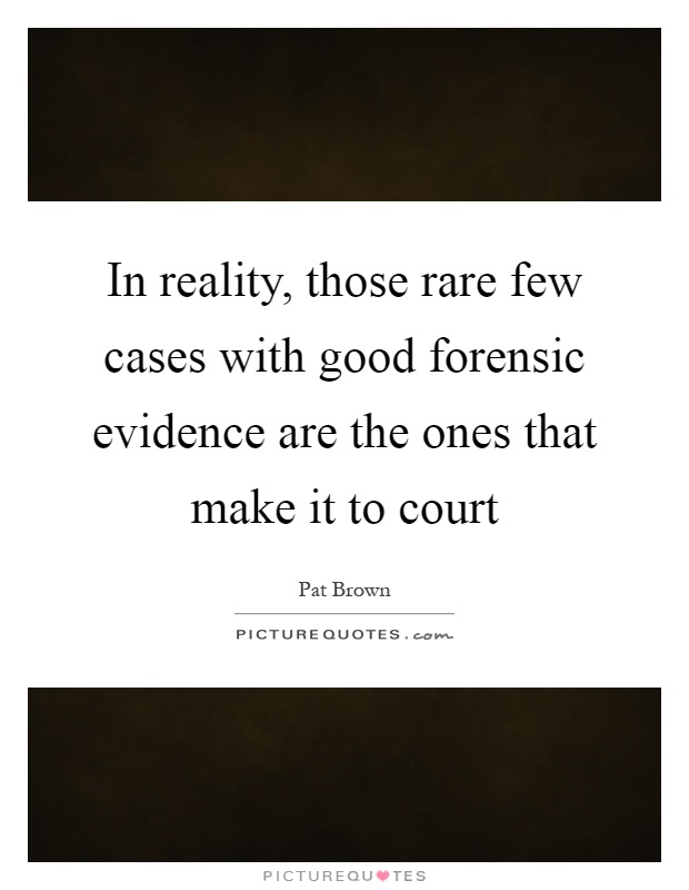 In reality, those rare few cases with good forensic evidence are the ones that make it to court Picture Quote #1