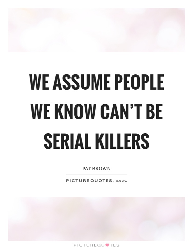 We assume people we know can't be serial killers Picture Quote #1