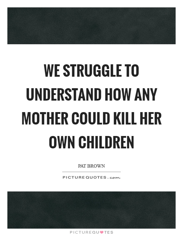 We struggle to understand how any mother could kill her own children Picture Quote #1