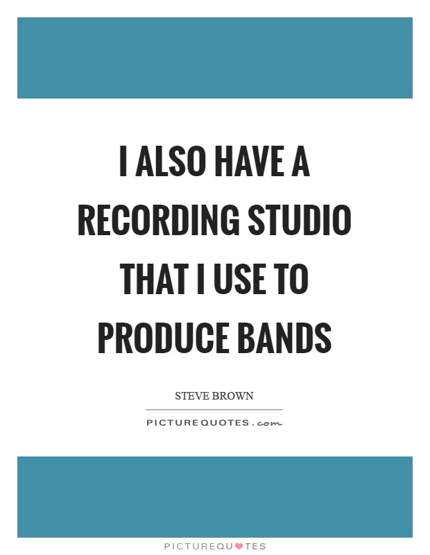 I also have a recording studio that I use to produce bands Picture Quote #1
