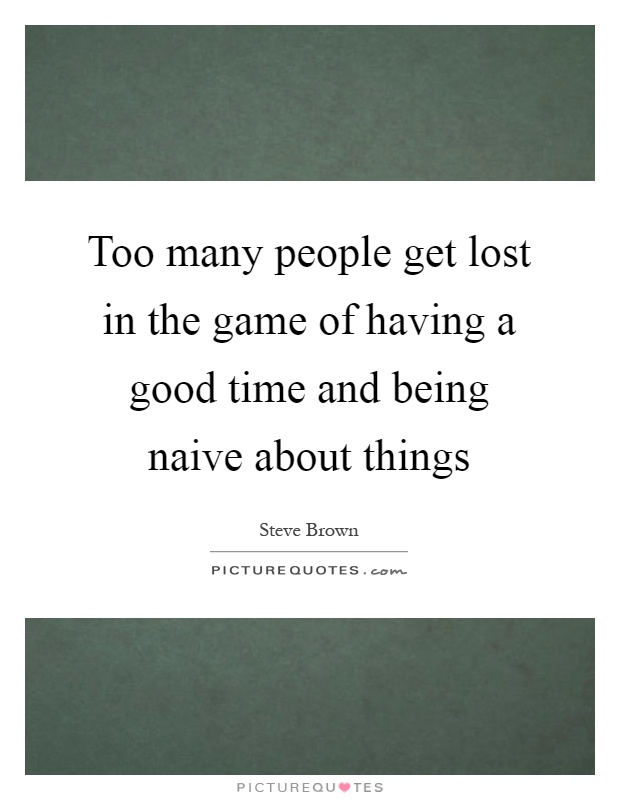 Too many people get lost in the game of having a good time and being naive about things Picture Quote #1