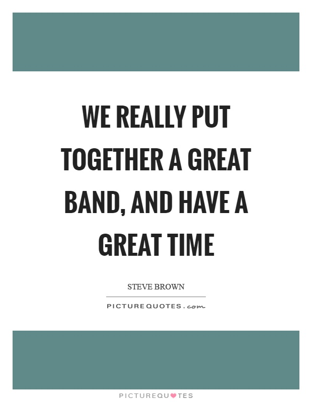 We really put together a great band, and have a great time Picture Quote #1