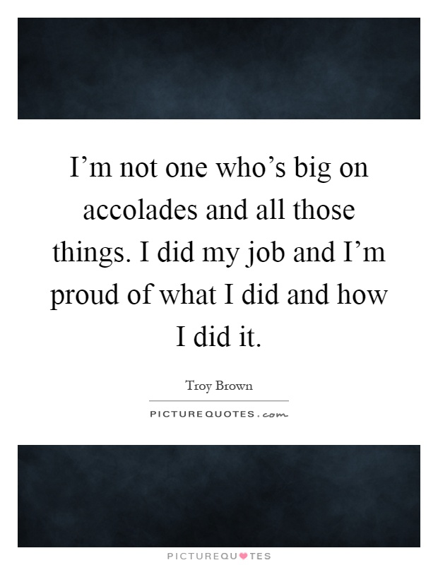 I'm not one who's big on accolades and all those things. I did my job and I'm proud of what I did and how I did it Picture Quote #1