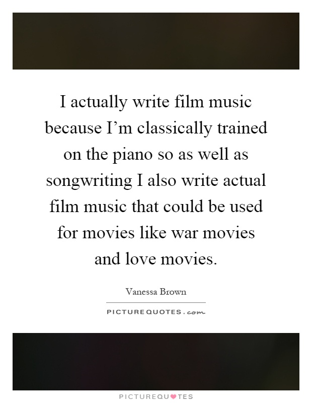 I actually write film music because I'm classically trained on the piano so as well as songwriting I also write actual film music that could be used for movies like war movies and love movies Picture Quote #1