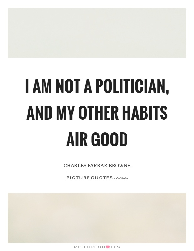 I am not a politician, and my other habits air good Picture Quote #1