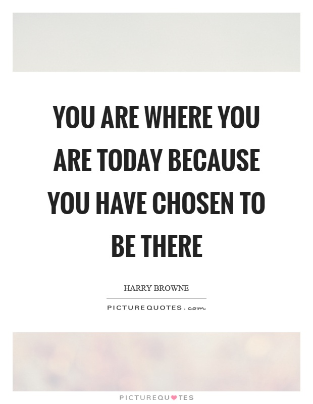 You are where you are today because you have chosen to be there Picture Quote #1