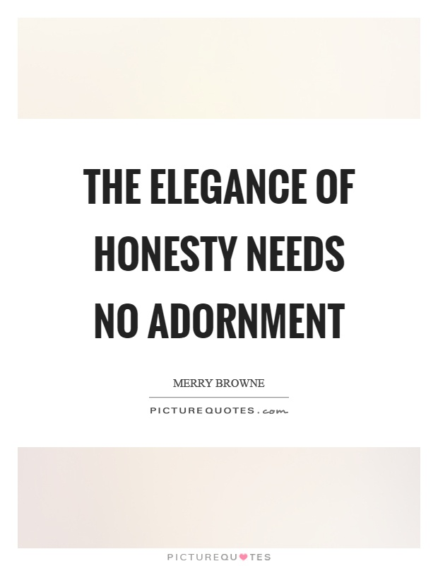 The elegance of honesty needs no adornment Picture Quote #1