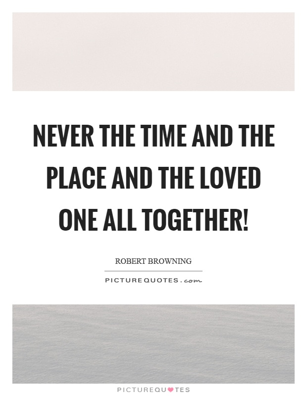 Never the time and the place and the loved one all together! Picture Quote #1