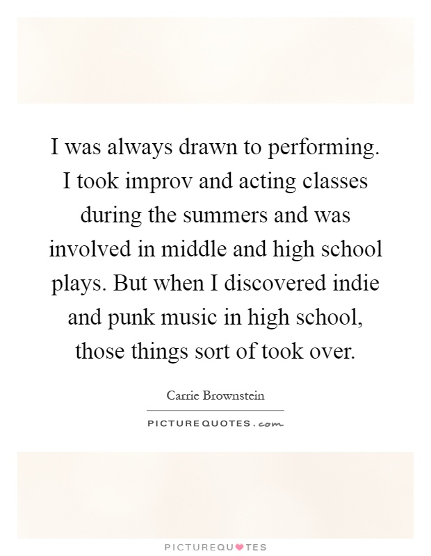 I was always drawn to performing. I took improv and acting classes during the summers and was involved in middle and high school plays. But when I discovered indie and punk music in high school, those things sort of took over Picture Quote #1