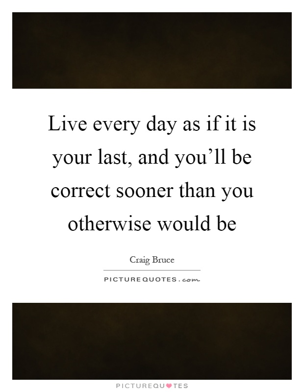 Live every day as if it is your last, and you'll be correct sooner than you otherwise would be Picture Quote #1