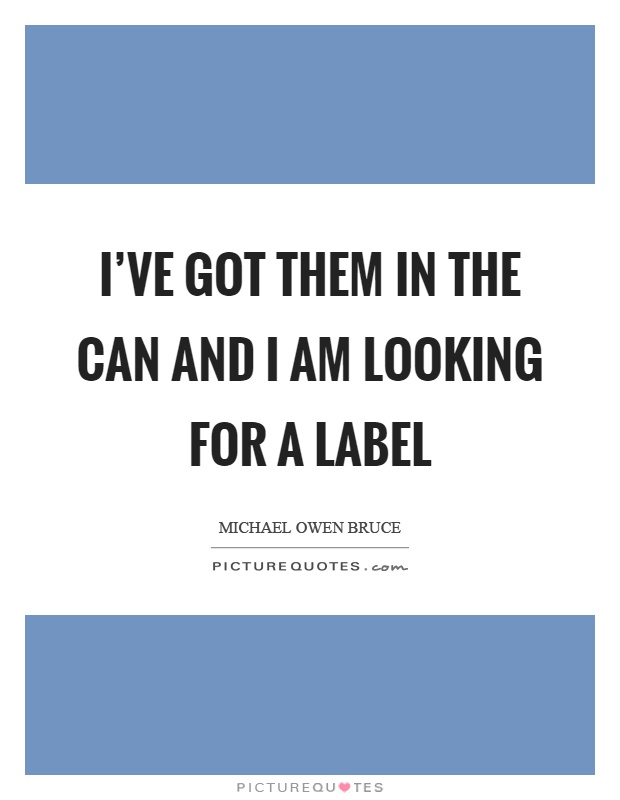 I've got them in the can and I am looking for a label Picture Quote #1