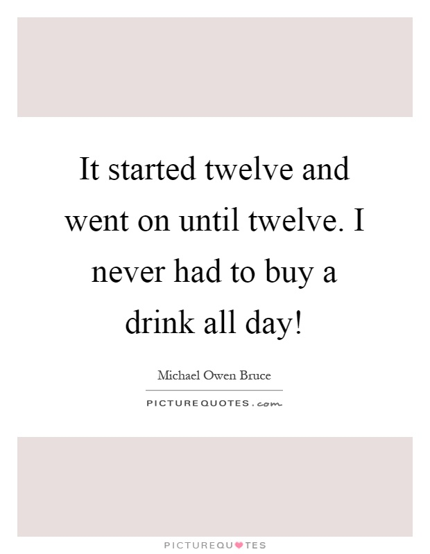 It started twelve and went on until twelve. I never had to buy a drink all day! Picture Quote #1