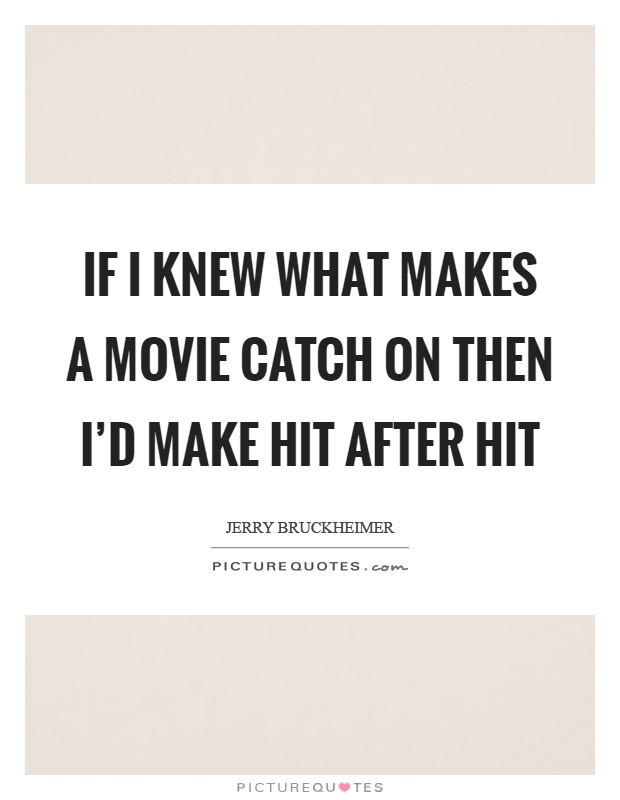 If I knew what makes a movie catch on then I'd make hit after hit Picture Quote #1