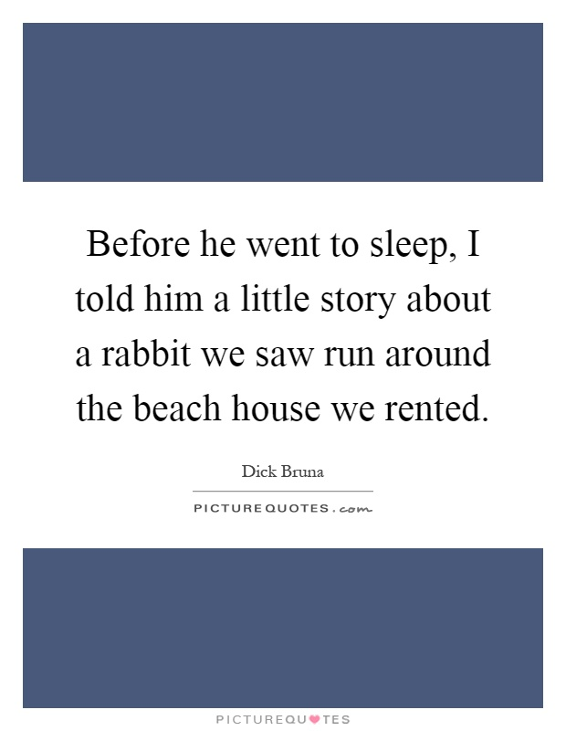 Before he went to sleep, I told him a little story about a rabbit we saw run around the beach house we rented Picture Quote #1