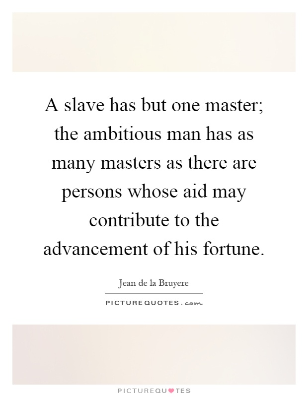 A slave has but one master; the ambitious man has as many masters as there are persons whose aid may contribute to the advancement of his fortune Picture Quote #1
