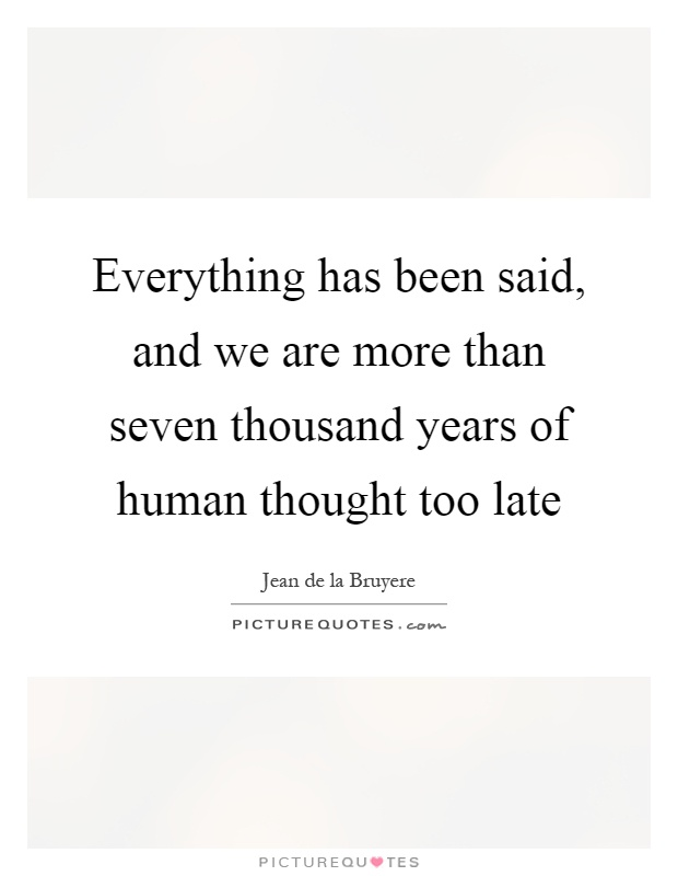 Everything has been said, and we are more than seven thousand years of human thought too late Picture Quote #1
