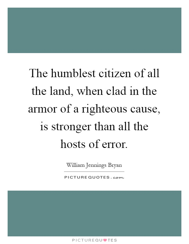 The humblest citizen of all the land, when clad in the armor of a righteous cause, is stronger than all the hosts of error Picture Quote #1