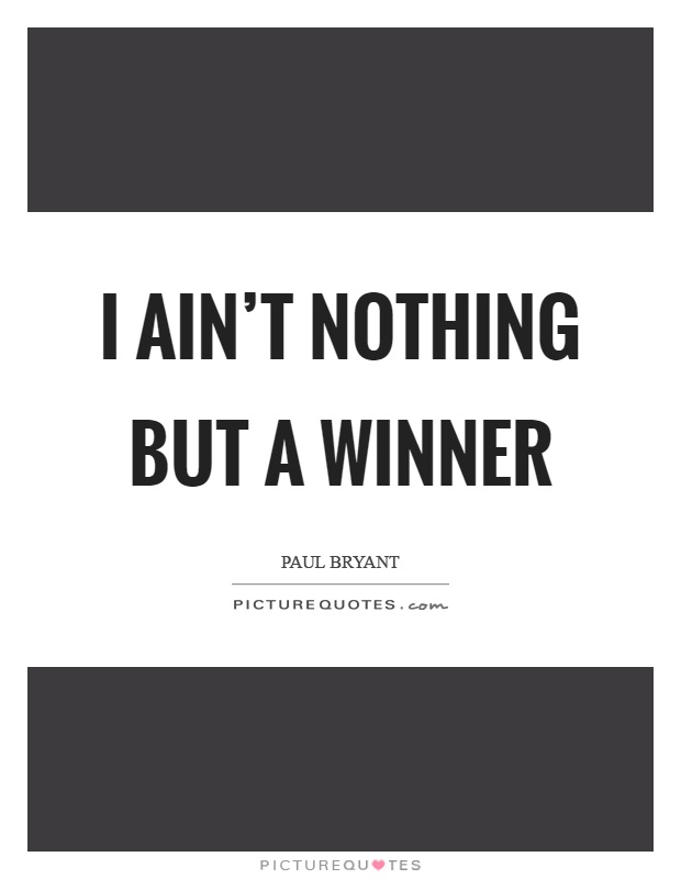 I ain't nothing but a winner Picture Quote #1