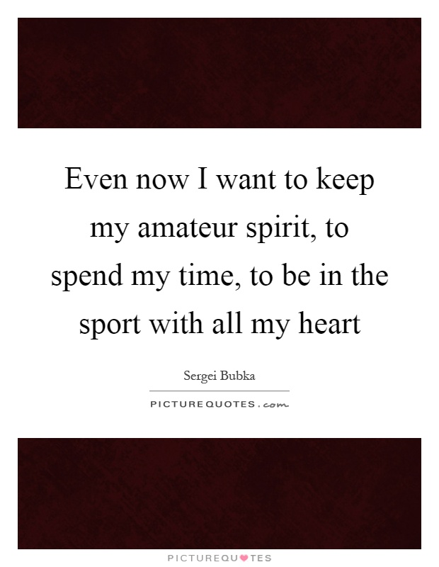 Even now I want to keep my amateur spirit, to spend my time, to be in the sport with all my heart Picture Quote #1
