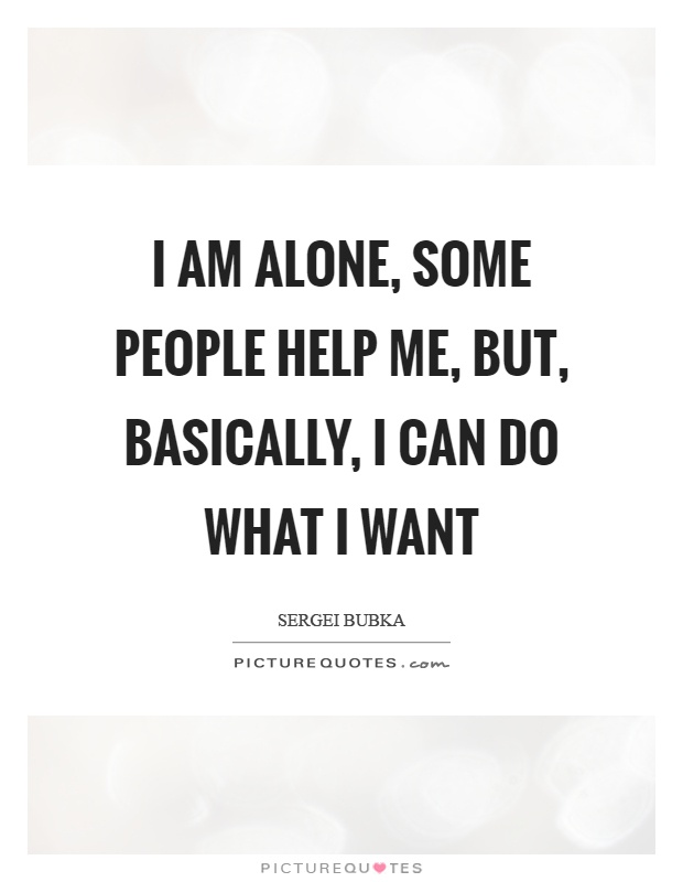 I am alone, some people help me, but, basically, I can do what I want Picture Quote #1