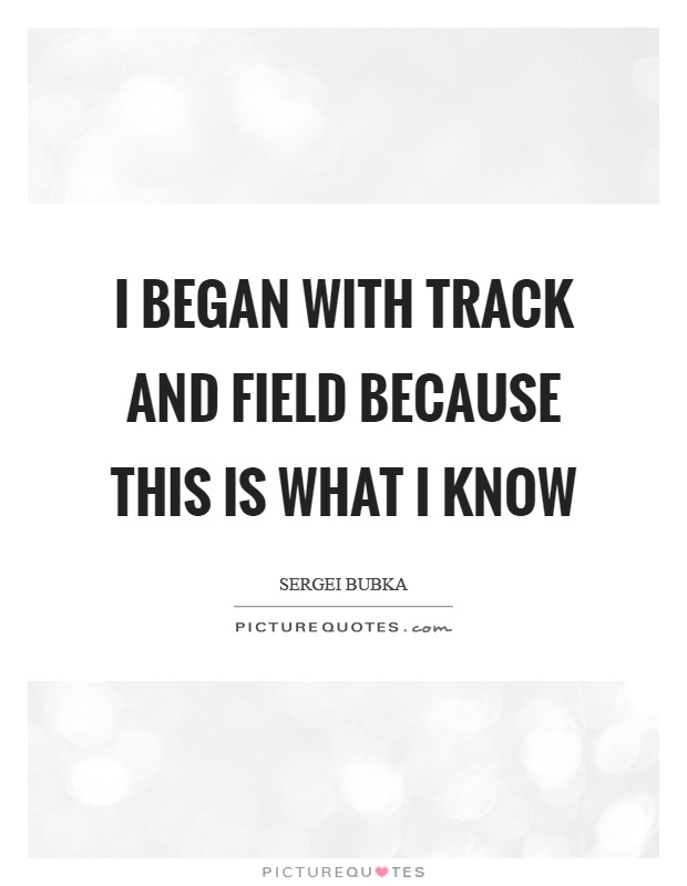 I began with track and field because this is what I know Picture Quote #1