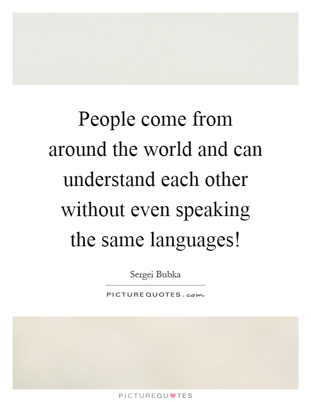 People come from around the world and can understand each other without even speaking the same languages! Picture Quote #1