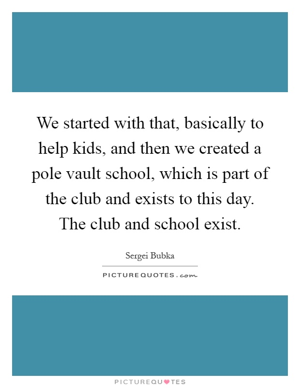 We started with that, basically to help kids, and then we created a pole vault school, which is part of the club and exists to this day. The club and school exist Picture Quote #1