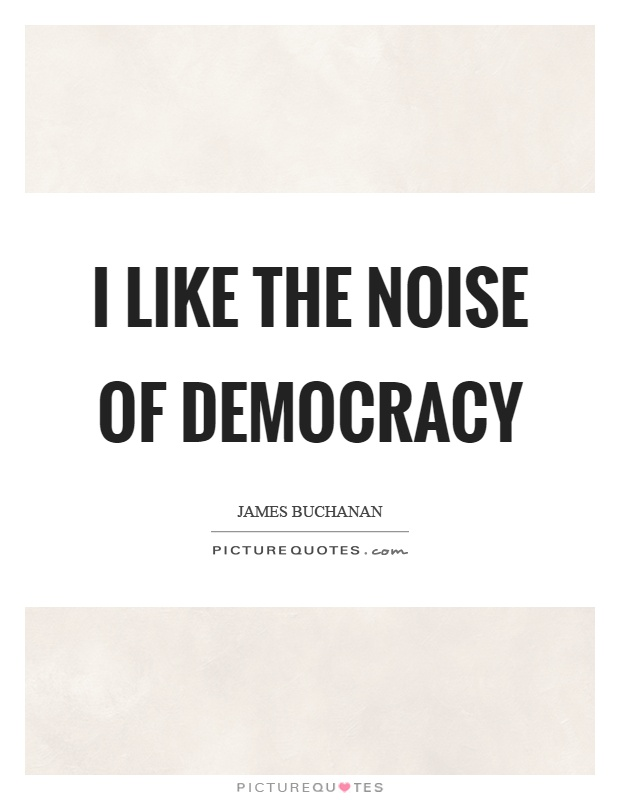 I like the noise of democracy Picture Quote #1