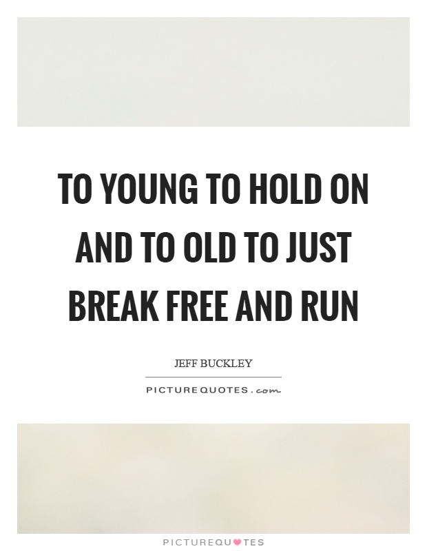 To young to hold on and to old to just break free and run ...