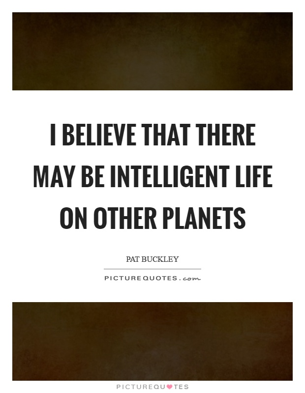 I believe that there may be intelligent life on other planets Picture Quote #1
