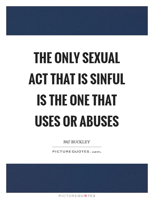 The only sexual act that is sinful is the one that uses or abuses Picture Quote #1
