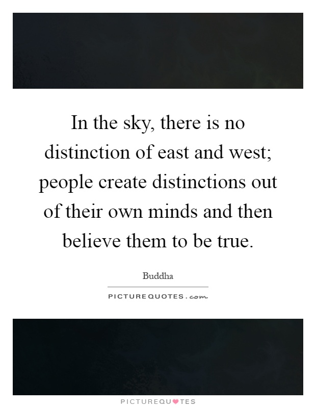 In the sky, there is no distinction of east and west; people create distinctions out of their own minds and then believe them to be true Picture Quote #1